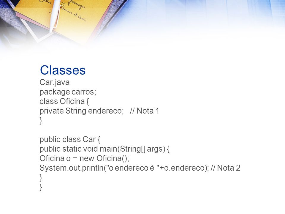 Classes Car.java package carros; class Oficina { private String endereco; // Nota 1 } public class Car { public static void main(String[] args) { Ofic