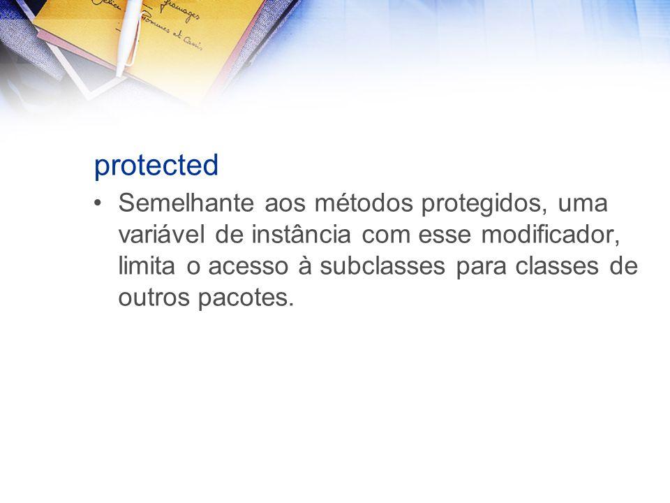 protected Semelhante aos métodos protegidos, uma variável de instância com esse modificador, limita o acesso à subclasses para classes de outros pacotes.