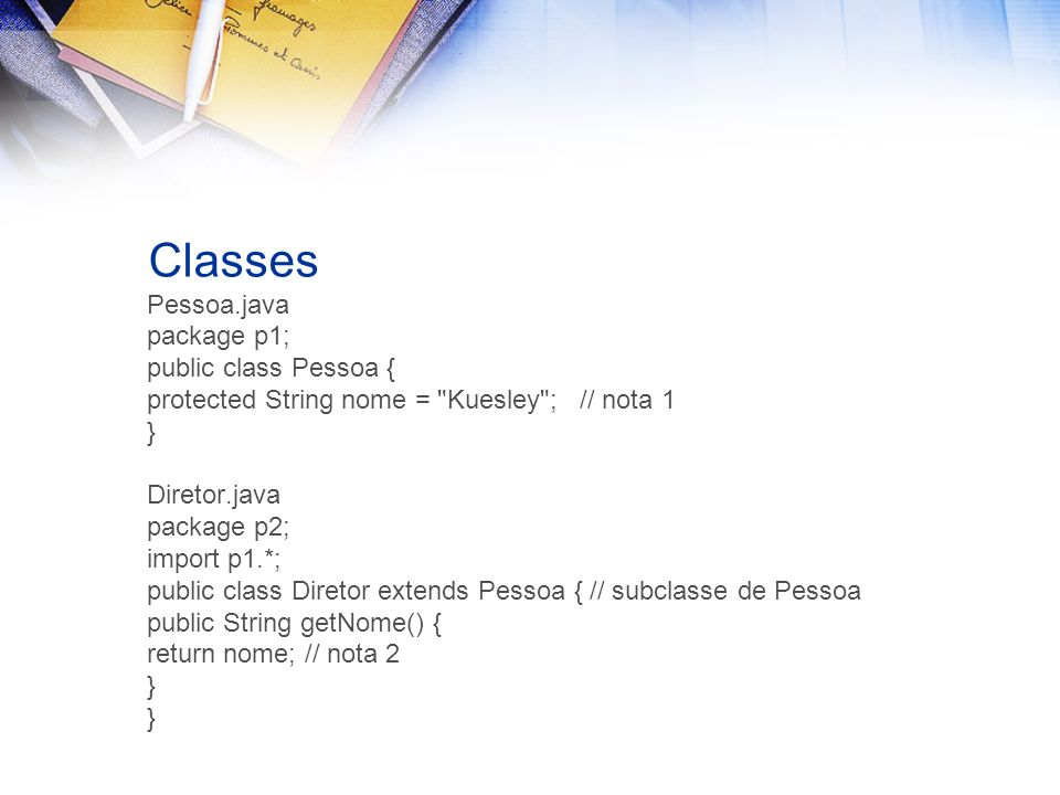 Classes Pessoa.java package p1; public class Pessoa { protected String nome =