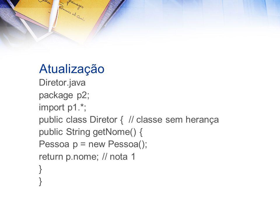 Atualização Diretor.java package p2; import p1.*; public class Diretor { // classe sem herança public String getNome() { Pessoa p = new Pessoa(); return p.nome; // nota 1 }