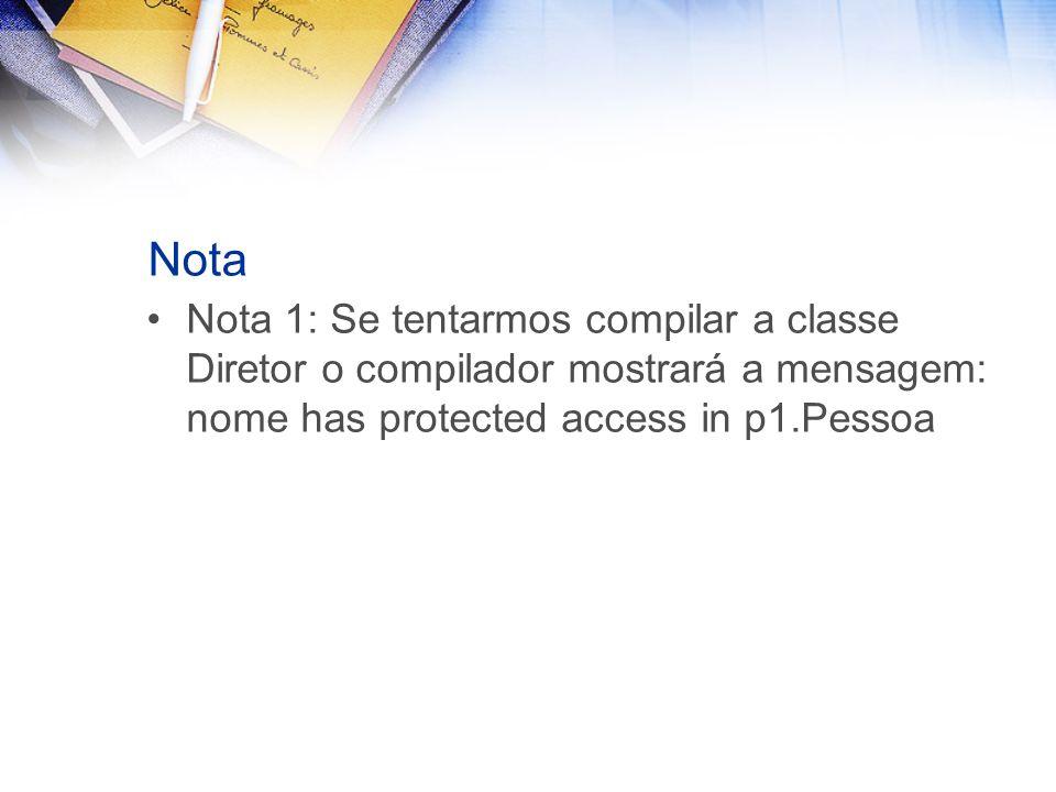 Nota Nota 1: Se tentarmos compilar a classe Diretor o compilador mostrará a mensagem: nome has protected access in p1.Pessoa