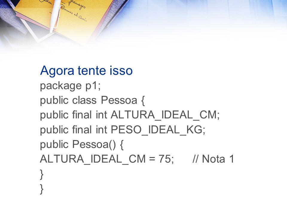 Agora tente isso package p1; public class Pessoa { public final int ALTURA_IDEAL_CM; public final int PESO_IDEAL_KG; public Pessoa() { ALTURA_IDEAL_CM = 75; // Nota 1 }