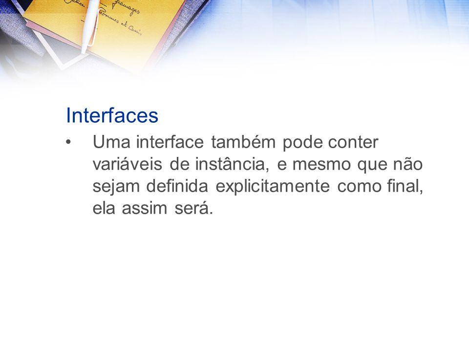 Interfaces Uma interface também pode conter variáveis de instância, e mesmo que não sejam definida explicitamente como final, ela assim será.