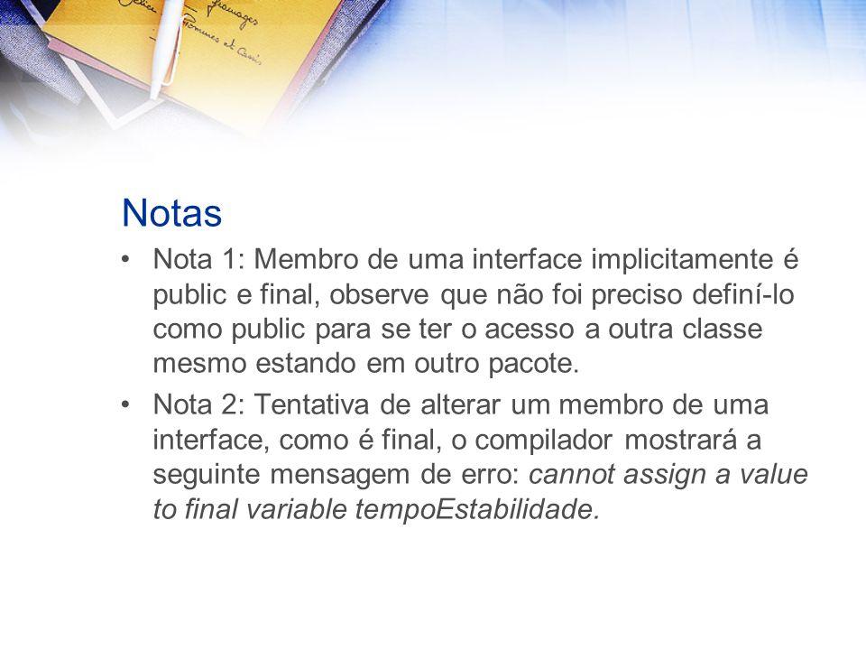 Notas Nota 1: Membro de uma interface implicitamente é public e final, observe que não foi preciso definí-lo como public para se ter o acesso a outra classe mesmo estando em outro pacote.
