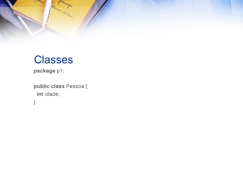 Classes package p1; public class Pessoa { int idade; }