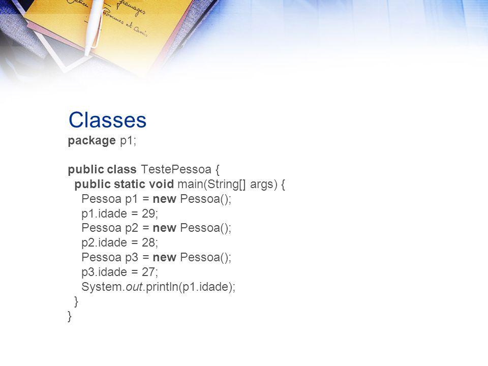 Classes package p1; public class TestePessoa { public static void main(String[] args) { Pessoa p1 = new Pessoa(); p1.idade = 29; Pessoa p2 = new Pessoa(); p2.idade = 28; Pessoa p3 = new Pessoa(); p3.idade = 27; System.out.println(p1.idade); }