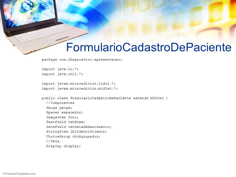 FormularioCadastroDePaciente package com.diagnostico.apresentacao; import java.io.*; import java.util.*; import javax.microedition.lcdui.*; import javax.microedition.midlet.*; public class FormularioCadastroDePaciente extends MIDlet { //Componentes Gauge gauge; Spacer espacador; ImageItem foto; TextField txtNome; DateField txtDataDeNascimento; StringItem lblIdentificador; ChoiceGroup chcAgrupador; //Tela Display display;
