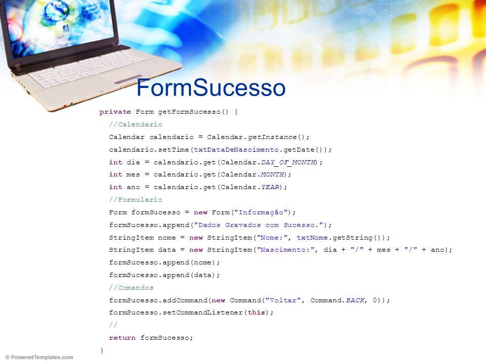 FormSucesso private Form getFormSucesso() { //Calendario Calendar calendario = Calendar.getInstance(); calendario.setTime(txtDataDeNascimento.getDate()); int dia = calendario.get(Calendar.DAY_OF_MONTH); int mes = calendario.get(Calendar.MONTH); int ano = calendario.get(Calendar.YEAR); //Formulario Form formSucesso = new Form( Informação ); formSucesso.append( Dados Gravados com Sucesso. ); StringItem nome = new StringItem( Nome: , txtNome.getString()); StringItem data = new StringItem( Nascimento: , dia + / + mes + / + ano); formSucesso.append(nome); formSucesso.append(data); //Comandos formSucesso.addCommand(new Command( Voltar , Command.BACK, 0)); formSucesso.setCommandListener(this); // return formSucesso; }