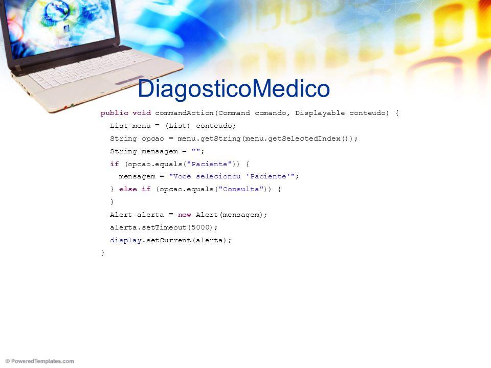DiagosticoMedico public void commandAction(Command comando, Displayable conteudo) { List menu = (List) conteudo; String opcao = menu.getString(menu.getSelectedIndex()); String mensagem = ; if (opcao.equals( Paciente )) { mensagem = Voce selecionou Paciente ; } else if (opcao.equals( Consulta )) { } Alert alerta = new Alert(mensagem); alerta.setTimeout(5000); display.setCurrent(alerta); }