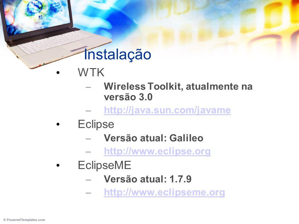 Instalação WTK – Wireless Toolkit, atualmente na versão 3.0 – http://java.sun.com/javame http://java.sun.com/javame Eclipse – Versão atual: Galileo – http://www.eclipse.org http://www.eclipse.org EclipseME – Versão atual: 1.7.9 – http://www.eclipseme.org http://www.eclipseme.org
