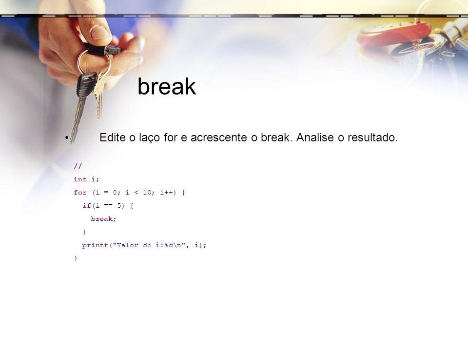 break Edite o laço for e acrescente o break. Analise o resultado. // int i; for (i = 0; i < 10; i++) { if(i == 5) { break; } printf(