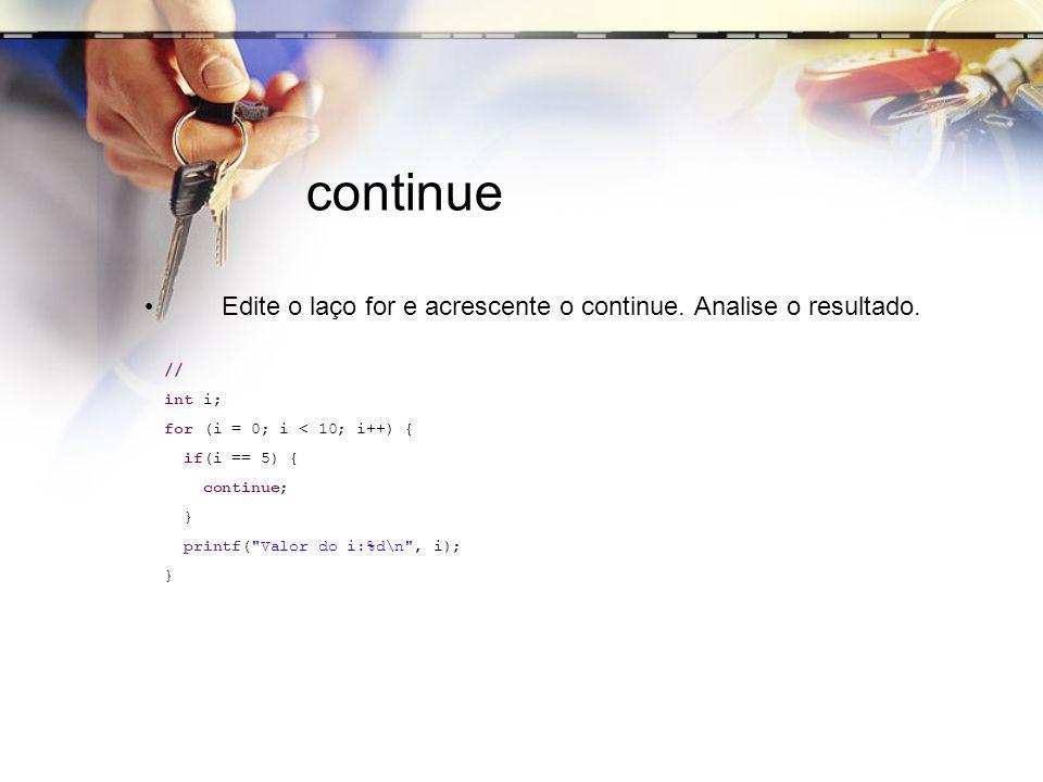 continue Edite o laço for e acrescente o continue. Analise o resultado. // int i; for (i = 0; i < 10; i++) { if(i == 5) { continue; } printf(