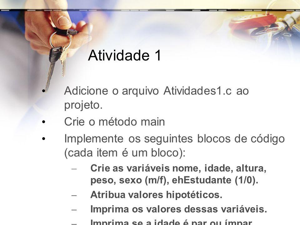 Atividade 1 Adicione o arquivo Atividades1.c ao projeto. Crie o método main Implemente os seguintes blocos de código (cada item é um bloco): – Crie as