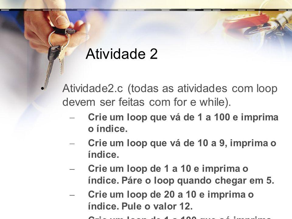 Atividade 2 Atividade2.c (todas as atividades com loop devem ser feitas com for e while). – Crie um loop que vá de 1 a 100 e imprima o índice. – Crie