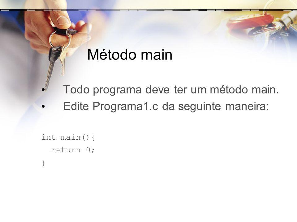 Método main Todo programa deve ter um método main. Edite Programa1.c da seguinte maneira: int main(){ return 0; }