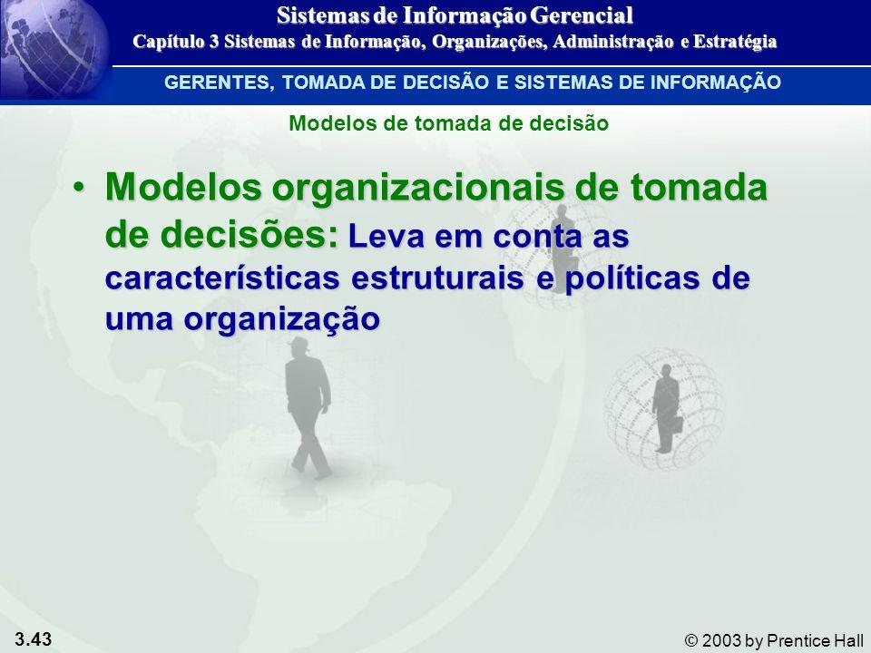 3.43 © 2003 by Prentice Hall Modelos organizacionais de tomada de decisões: Leva em conta as características estruturais e políticas de uma organizaçã
