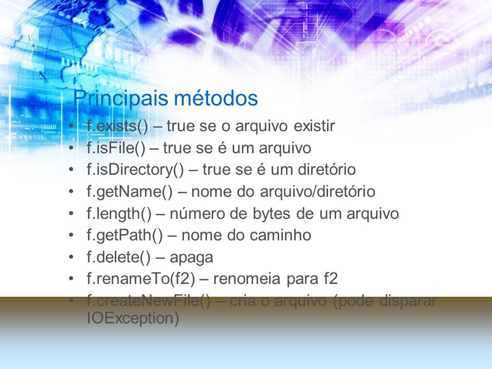 Principais métodos f.exists() – true se o arquivo existir f.isFile() – true se é um arquivo f.isDirectory() – true se é um diretório f.getName() – nome do arquivo/diretório f.length() – número de bytes de um arquivo f.getPath() – nome do caminho f.delete() – apaga f.renameTo(f2) – renomeia para f2 f.createNewFile() – cria o arquivo (pode disparar IOException)