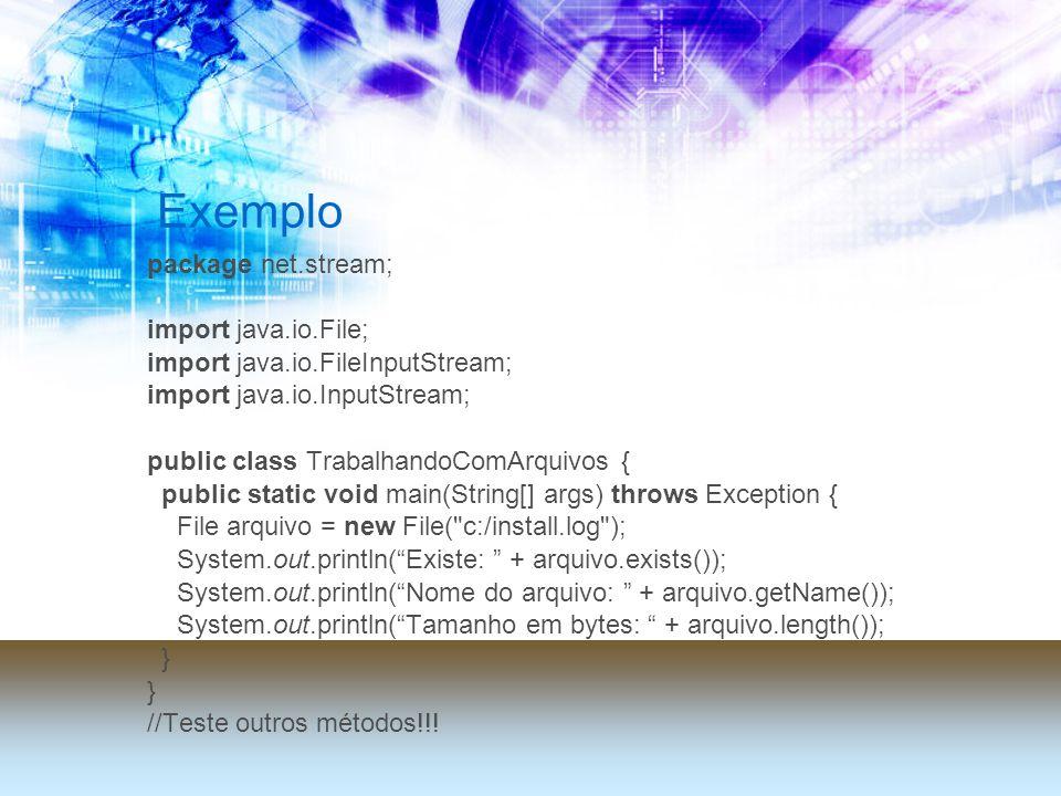 Exemplo package net.stream; import java.io.File; import java.io.FileInputStream; import java.io.InputStream; public class TrabalhandoComArquivos { public static void main(String[] args) throws Exception { File arquivo = new File( c:/install.log ); System.out.println(Existe: + arquivo.exists()); System.out.println(Nome do arquivo: + arquivo.getName()); System.out.println(Tamanho em bytes: + arquivo.length()); } //Teste outros métodos!!!