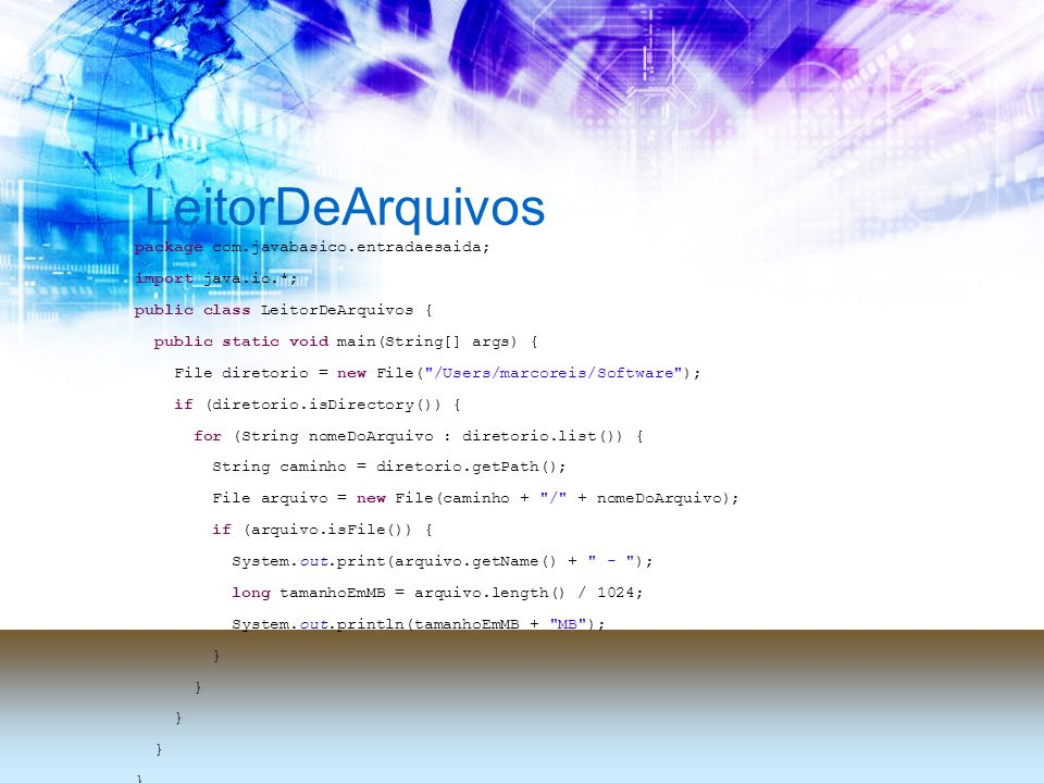 LeitorDeArquivos package com.javabasico.entradaesaida; import java.io.*; public class LeitorDeArquivos { public static void main(String[] args) { File diretorio = new File( /Users/marcoreis/Software ); if (diretorio.isDirectory()) { for (String nomeDoArquivo : diretorio.list()) { String caminho = diretorio.getPath(); File arquivo = new File(caminho + / + nomeDoArquivo); if (arquivo.isFile()) { System.out.print(arquivo.getName() + - ); long tamanhoEmMB = arquivo.length() / 1024; System.out.println(tamanhoEmMB + MB ); }