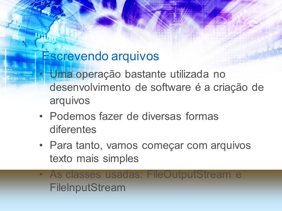 Escrevendo arquivos Uma operação bastante utilizada no desenvolvimento de software é a criação de arquivos Podemos fazer de diversas formas diferentes Para tanto, vamos começar com arquivos texto mais simples As classes usadas: FileOutputStream e FileInputStream