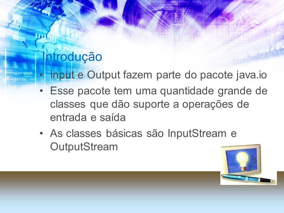 Introdução Input e Output fazem parte do pacote java.io Esse pacote tem uma quantidade grande de classes que dão suporte a operações de entrada e saída As classes básicas são InputStream e OutputStream
