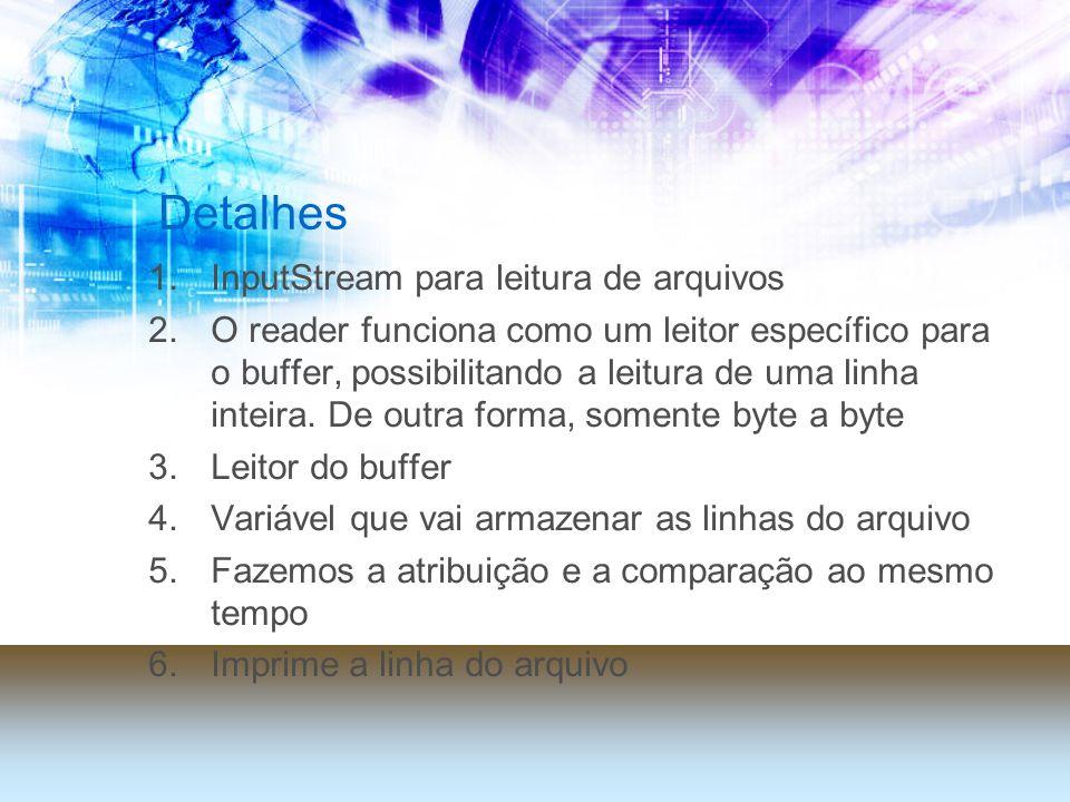 Detalhes 1.InputStream para leitura de arquivos 2.O reader funciona como um leitor específico para o buffer, possibilitando a leitura de uma linha int