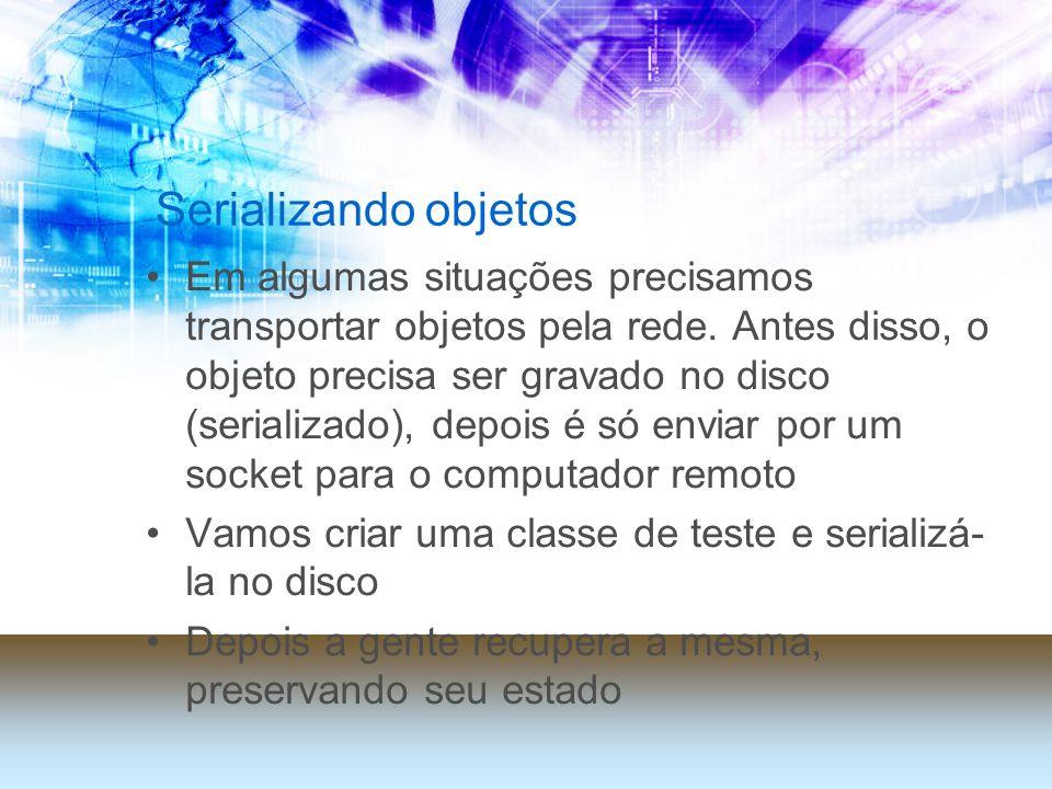 Serializando objetos Em algumas situações precisamos transportar objetos pela rede. Antes disso, o objeto precisa ser gravado no disco (serializado),