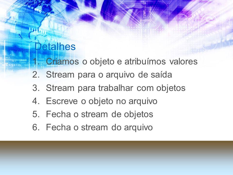Detalhes 1.Criamos o objeto e atribuímos valores 2.Stream para o arquivo de saída 3.Stream para trabalhar com objetos 4.Escreve o objeto no arquivo 5.Fecha o stream de objetos 6.Fecha o stream do arquivo