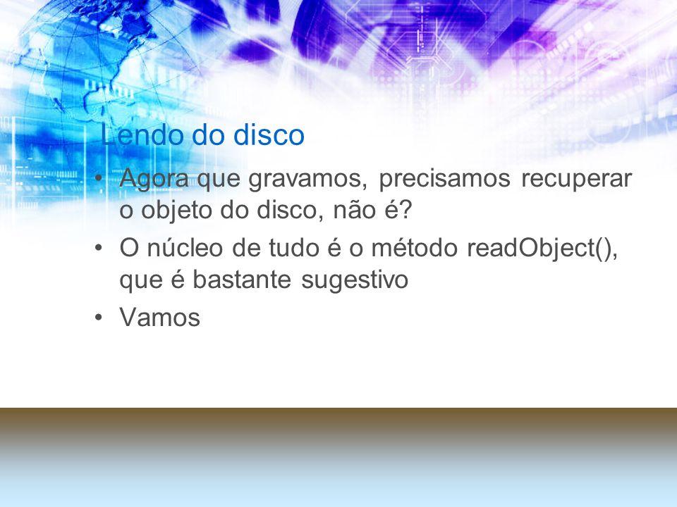 Lendo do disco Agora que gravamos, precisamos recuperar o objeto do disco, não é? O núcleo de tudo é o método readObject(), que é bastante sugestivo V