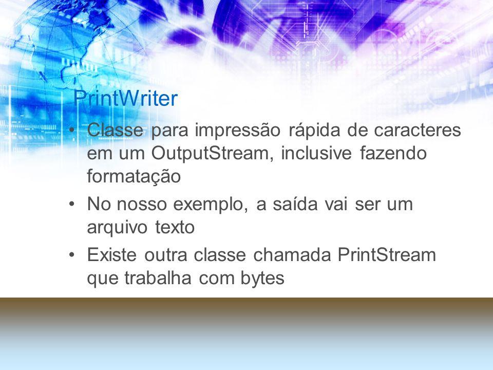 PrintWriter Classe para impressão rápida de caracteres em um OutputStream, inclusive fazendo formatação No nosso exemplo, a saída vai ser um arquivo texto Existe outra classe chamada PrintStream que trabalha com bytes