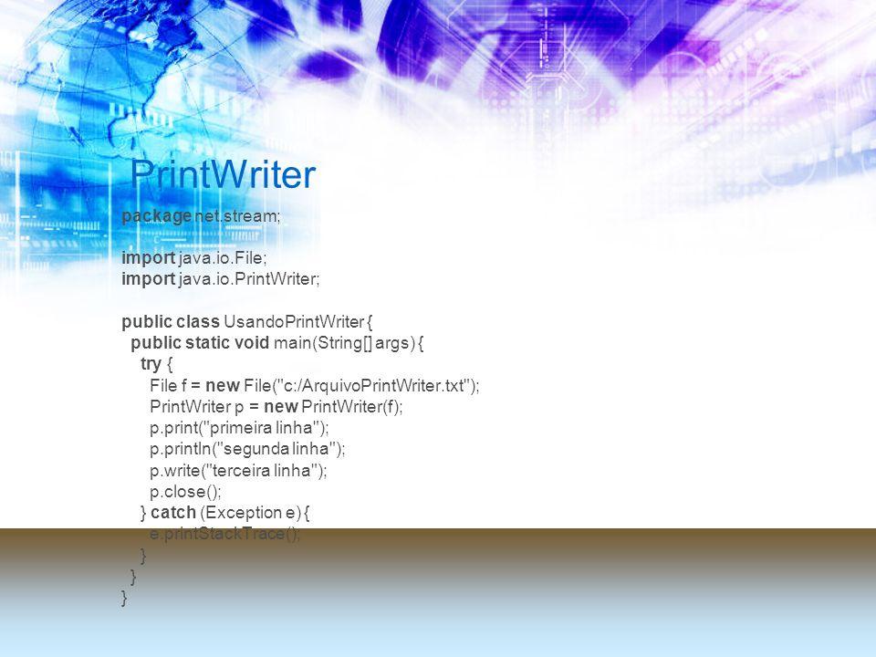 PrintWriter package net.stream; import java.io.File; import java.io.PrintWriter; public class UsandoPrintWriter { public static void main(String[] args) { try { File f = new File( c:/ArquivoPrintWriter.txt ); PrintWriter p = new PrintWriter(f); p.print( primeira linha ); p.println( segunda linha ); p.write( terceira linha ); p.close(); } catch (Exception e) { e.printStackTrace(); }