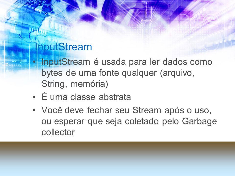 InputStream InputStream é usada para ler dados como bytes de uma fonte qualquer (arquivo, String, memória) É uma classe abstrata Você deve fechar seu Stream após o uso, ou esperar que seja coletado pelo Garbage collector