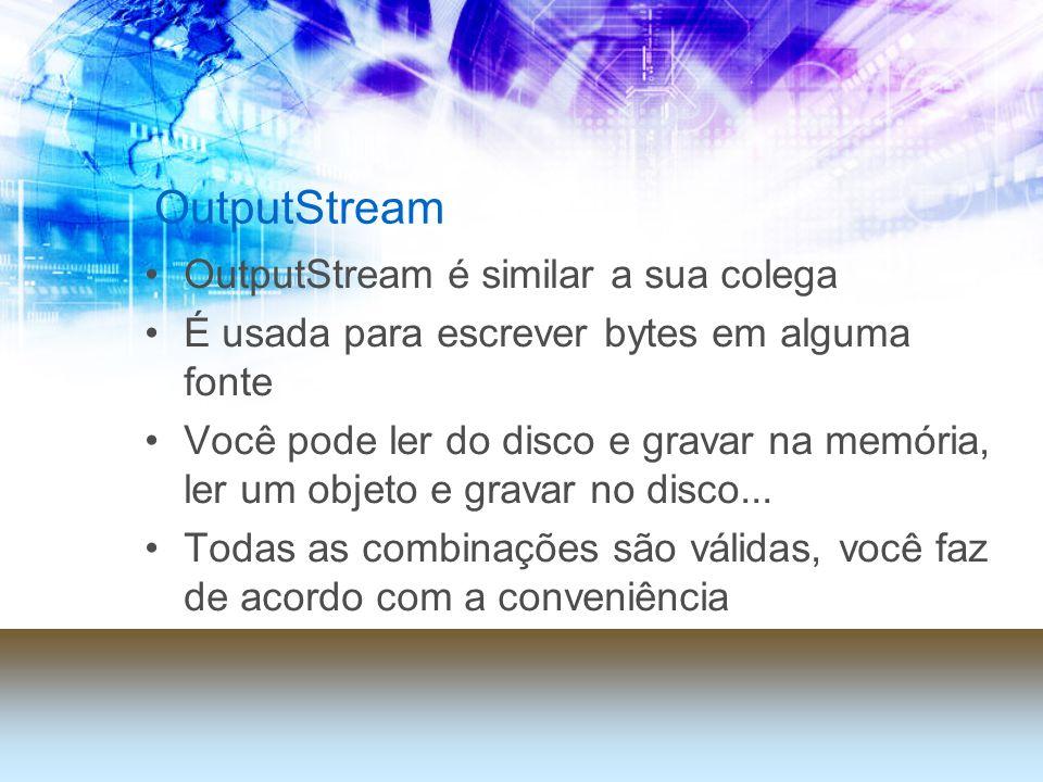 OutputStream OutputStream é similar a sua colega É usada para escrever bytes em alguma fonte Você pode ler do disco e gravar na memória, ler um objeto e gravar no disco...