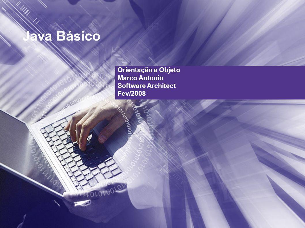 Java Básico Orientação a Objeto Marco Antonio Software Architect Fev/2008