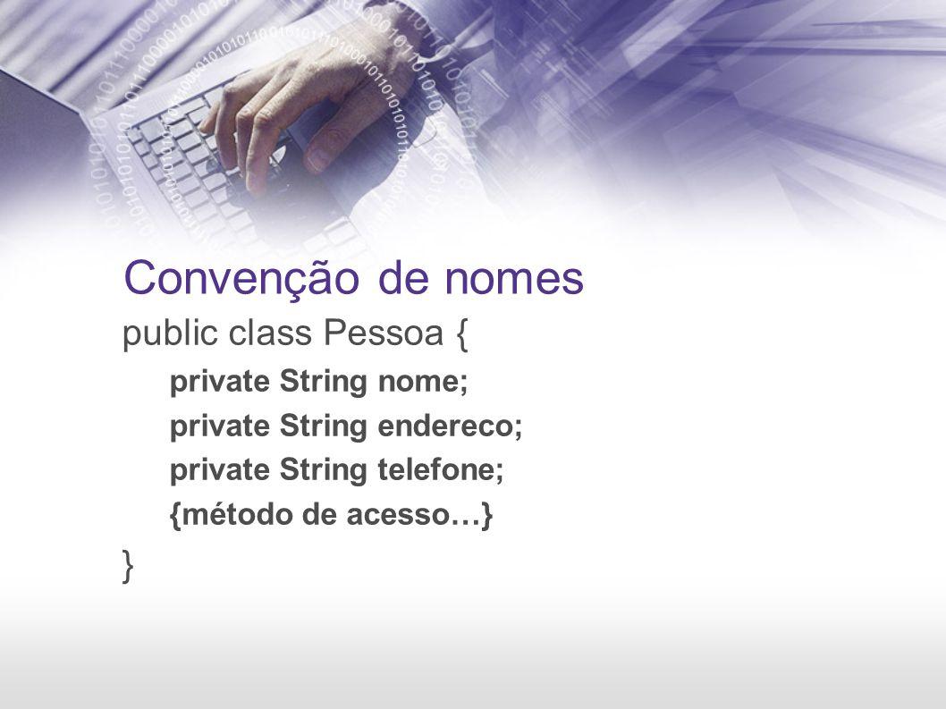 Convenção de nomes public class Pessoa { private String nome; private String endereco; private String telefone; {método de acesso…} }