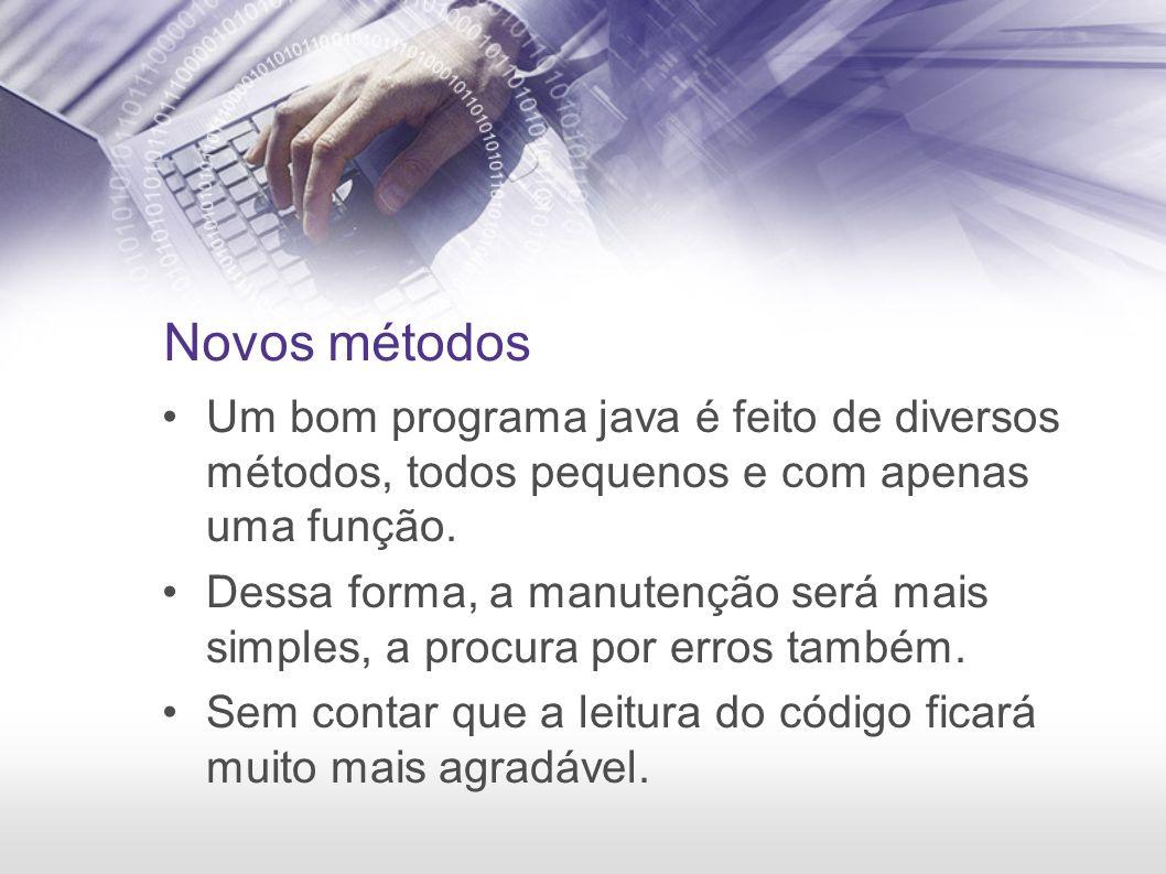 Novos métodos Um bom programa java é feito de diversos métodos, todos pequenos e com apenas uma função.
