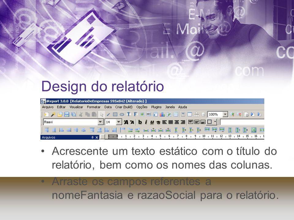 Design do relatório Acrescente um texto estático com o título do relatório, bem como os nomes das colunas. Arraste os campos referentes a nomeFantasia