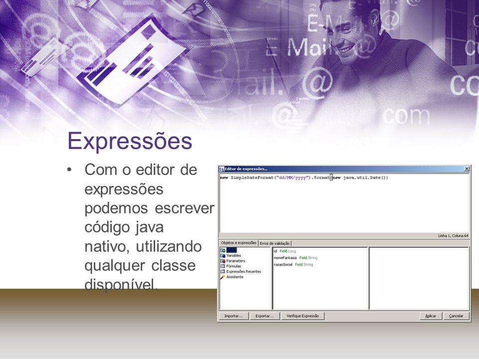 Expressões Com o editor de expressões podemos escrever código java nativo, utilizando qualquer classe disponível.