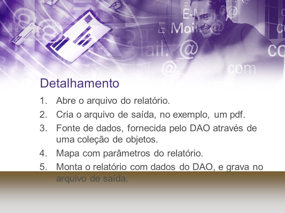 Detalhamento 1.Abre o arquivo do relatório. 2.Cria o arquivo de saída, no exemplo, um pdf. 3.Fonte de dados, fornecida pelo DAO através de uma coleção