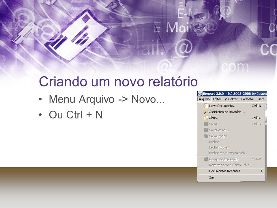 Criando um novo relatório Menu Arquivo -> Novo... Ou Ctrl + N
