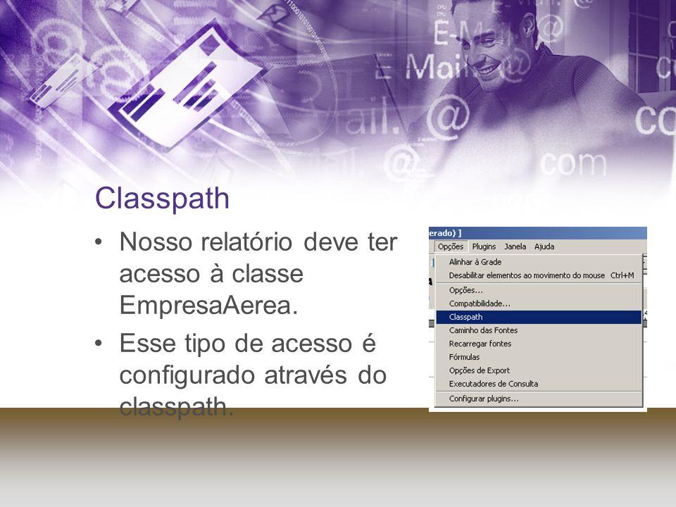 Classpath Nosso relatório deve ter acesso à classe EmpresaAerea. Esse tipo de acesso é configurado através do classpath.