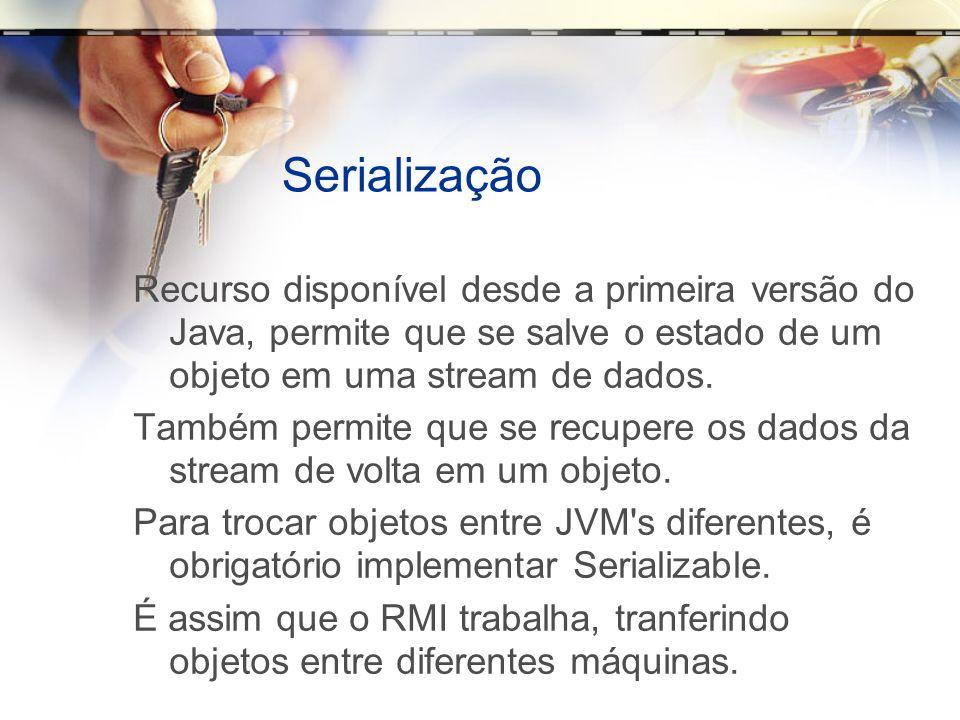 Serialização Recurso disponível desde a primeira versão do Java, permite que se salve o estado de um objeto em uma stream de dados. Também permite que
