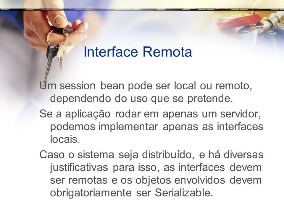 Interface Remota Um session bean pode ser local ou remoto, dependendo do uso que se pretende. Se a aplicação rodar em apenas um servidor, podemos impl