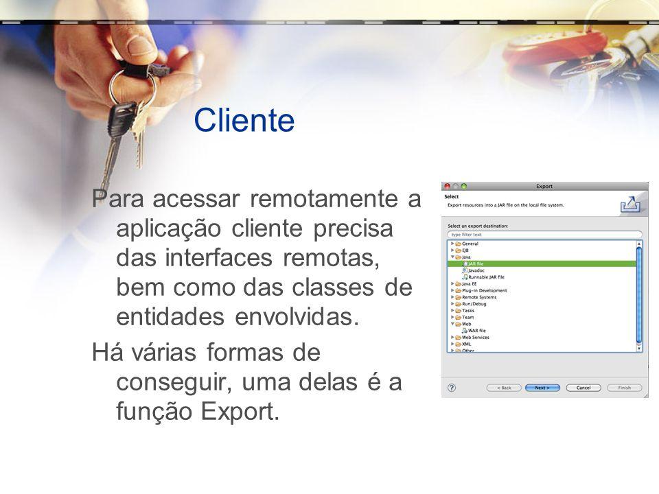 Cliente Para acessar remotamente a aplicação cliente precisa das interfaces remotas, bem como das classes de entidades envolvidas. Há várias formas de