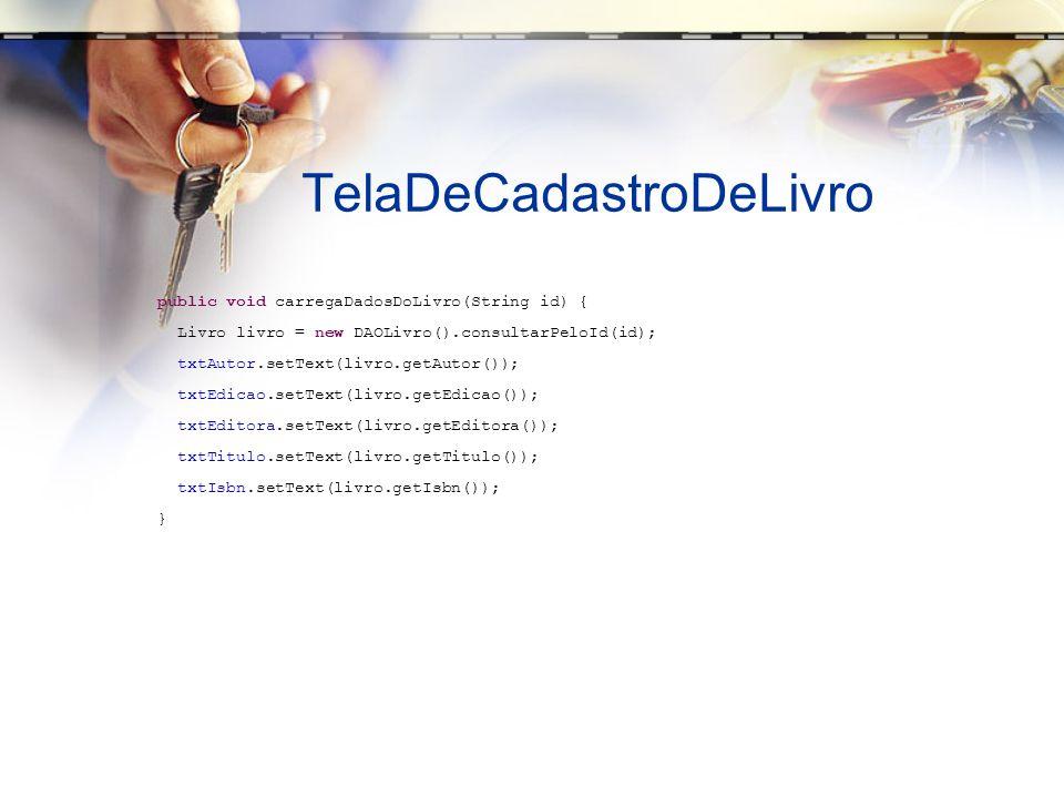 TelaDeCadastroDeLivro public void carregaDadosDoLivro(String id) { Livro livro = new DAOLivro().consultarPeloId(id); txtAutor.setText(livro.getAutor()); txtEdicao.setText(livro.getEdicao()); txtEditora.setText(livro.getEditora()); txtTitulo.setText(livro.getTitulo()); txtIsbn.setText(livro.getIsbn()); }
