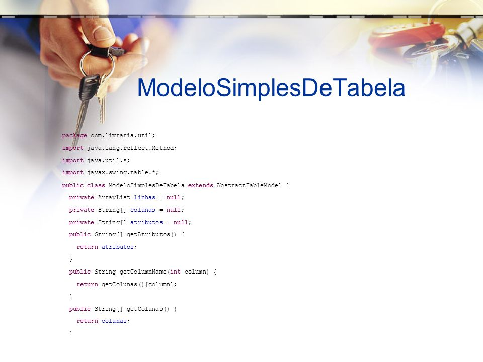 ModeloSimplesDeTabela package com.livraria.util; import java.lang.reflect.Method; import java.util.*; import javax.swing.table.*; public class ModeloSimplesDeTabela extends AbstractTableModel { private ArrayList linhas = null; private String[] colunas = null; private String[] atributos = null; public String[] getAtributos() { return atributos; } public String getColumnName(int column) { return getColunas()[column]; } public String[] getColunas() { return colunas; }