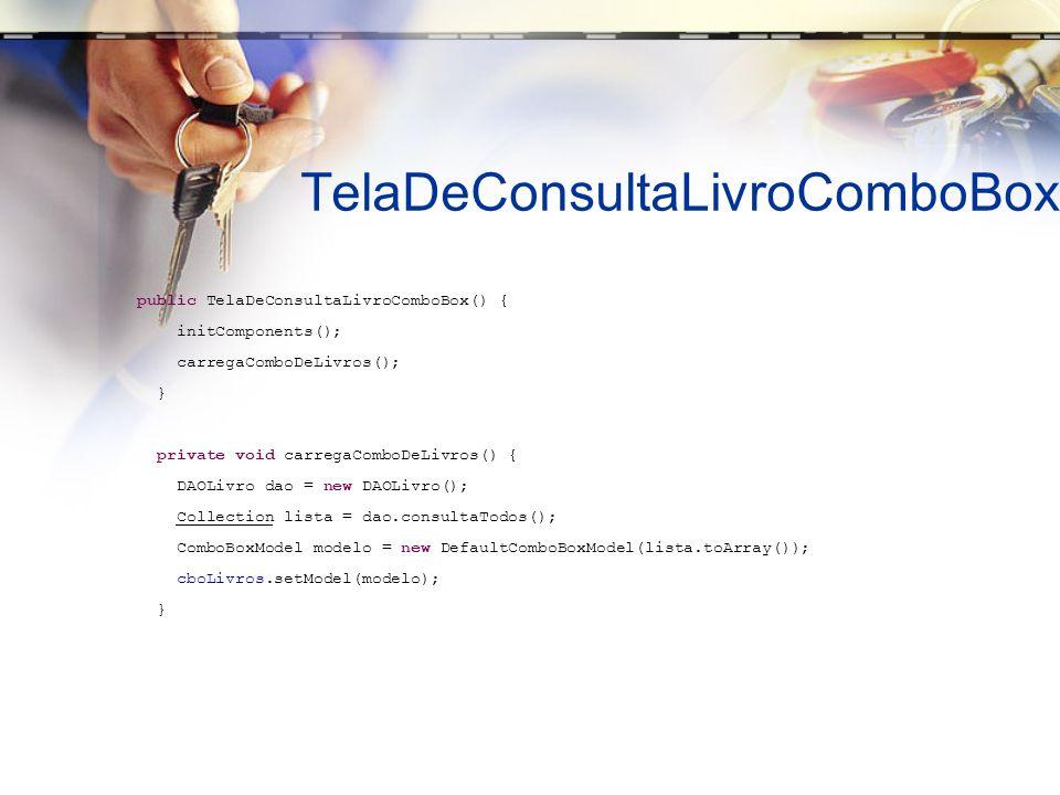TelaDeConsultaLivroComboBox public TelaDeConsultaLivroComboBox() { initComponents(); carregaComboDeLivros(); } private void carregaComboDeLivros() { DAOLivro dao = new DAOLivro(); Collection lista = dao.consultaTodos(); ComboBoxModel modelo = new DefaultComboBoxModel(lista.toArray()); cboLivros.setModel(modelo); }