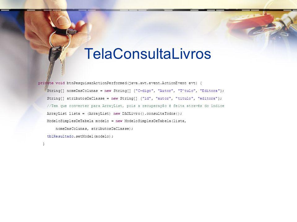 TelaConsultaLivros private void btnPesquisarActionPerformed(java.awt.event.ActionEvent evt) { String[] nomeDasColunas = new String[] { Cdigo , Autor , Ttulo , Editora }; String[] atributosDaClasse = new String[] { id , autor , titulo , editora }; //Tem que converter para ArrayList, pois a recuperação é feita através do índice ArrayList lista = (ArrayList) new DAOLivro().consultaTodos(); ModeloSimplesDeTabela modelo = new ModeloSimplesDeTabela(lista, nomeDasColunas, atributosDaClasse); tblResultado.setModel(modelo); }