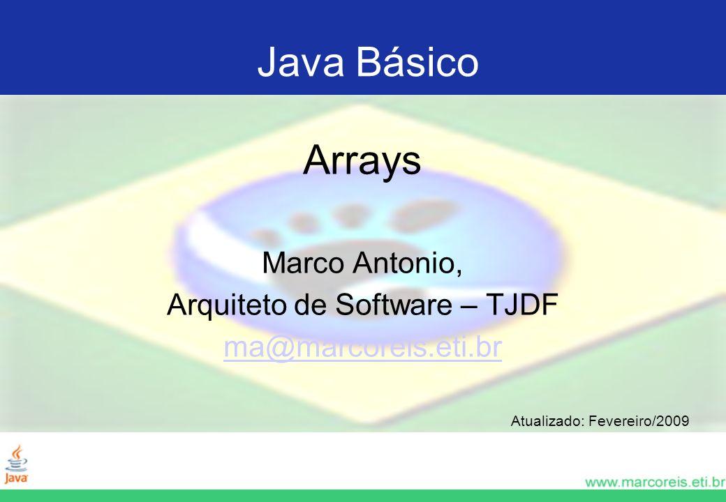 Java Básico Arrays Marco Antonio, Arquiteto de Software – TJDF ma@marcoreis.eti.br Atualizado: Fevereiro/2009