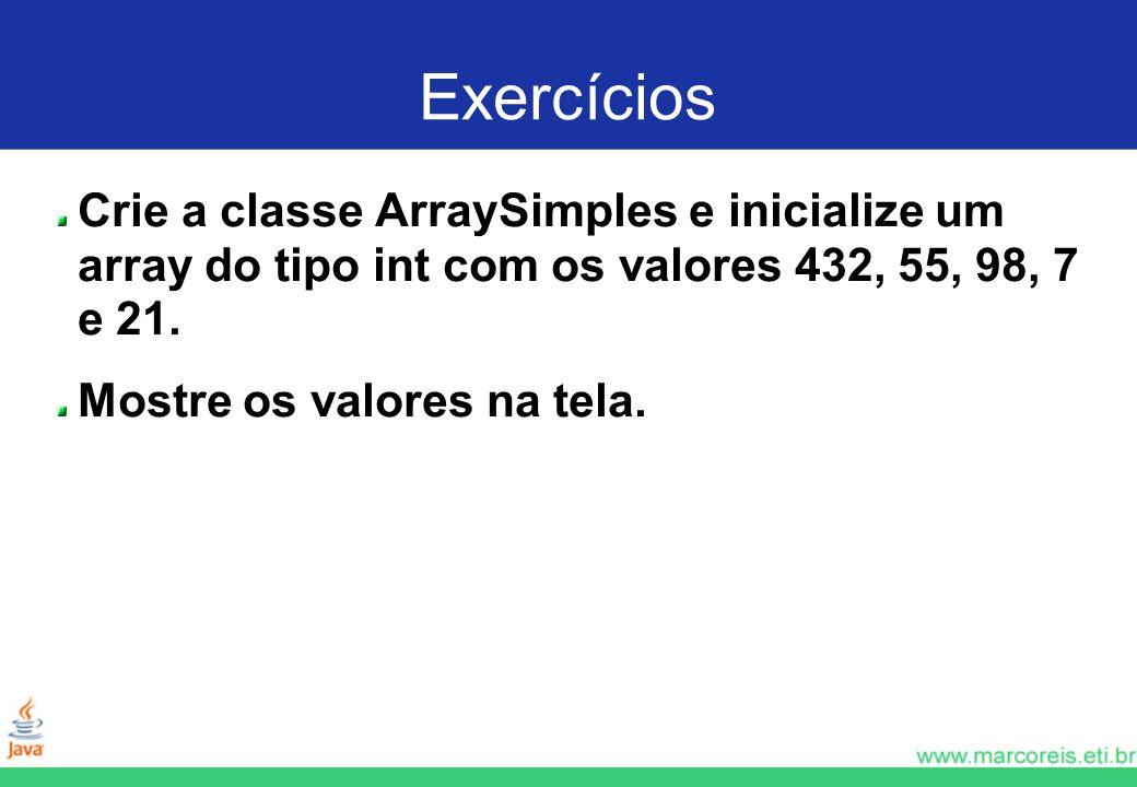Exercícios Crie a classe ArraySimples e inicialize um array do tipo int com os valores 432, 55, 98, 7 e 21. Mostre os valores na tela.
